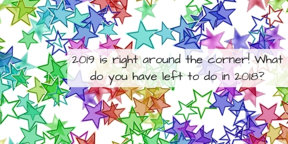 2019 is right around the corner! What do you have left to do in 2018_