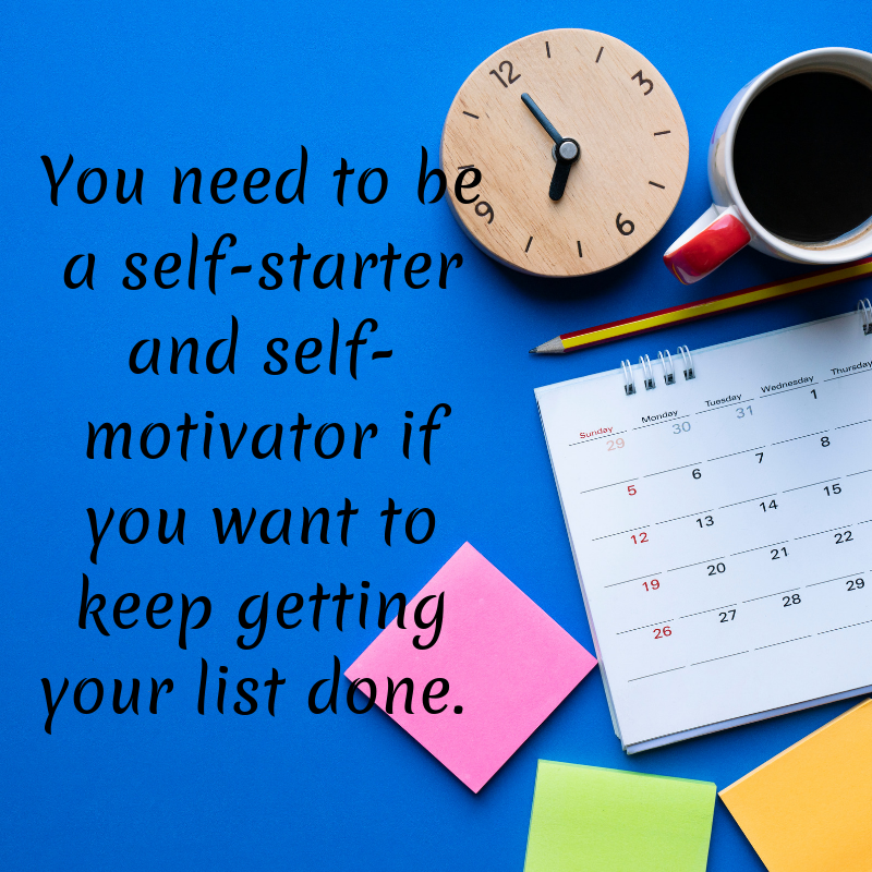 You need to be a self starter and self motivator if you want to keep getting your stuff done.