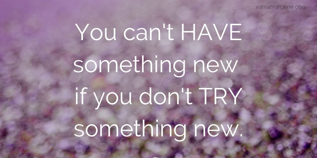 You can't HAVE something new, if you don't TRY something new.