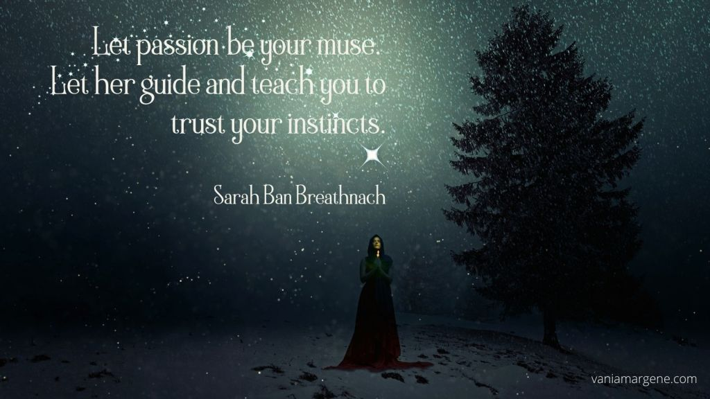 Let passion be your muse.  Let her guide and teach you to trust your instincts.  Sarah Ban Breathnach