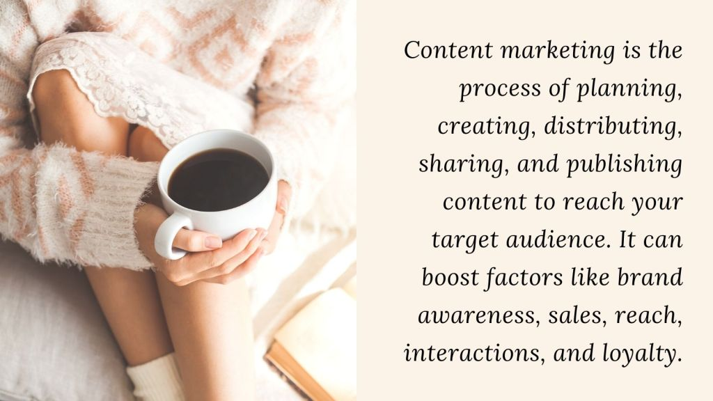 woman holding coffee cup definitionContent marketing is the process of planning, creating, distributing, sharing, and publishing content to reach your target audience. It can boost factors like brand awareness, sales, reach, interactions, and loyalty