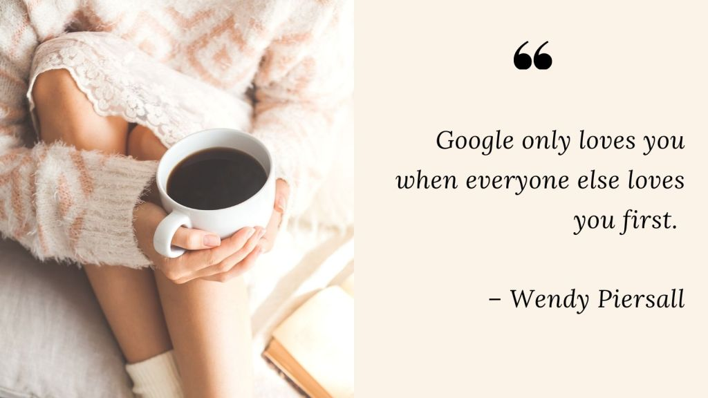 woman holding a coffee cup. quote: google only loves you when everyone else loves you first. wendy piersall