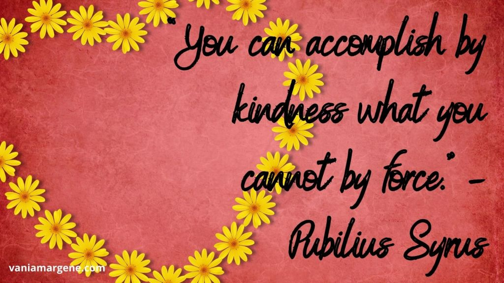 You can accomplish by kindness what you cannot by force. Pubilius Syrus
