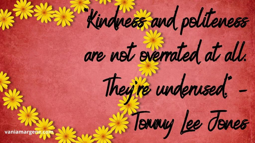Kindness and politeness are not overrated at all. They're underused. Tommy Lee Jones