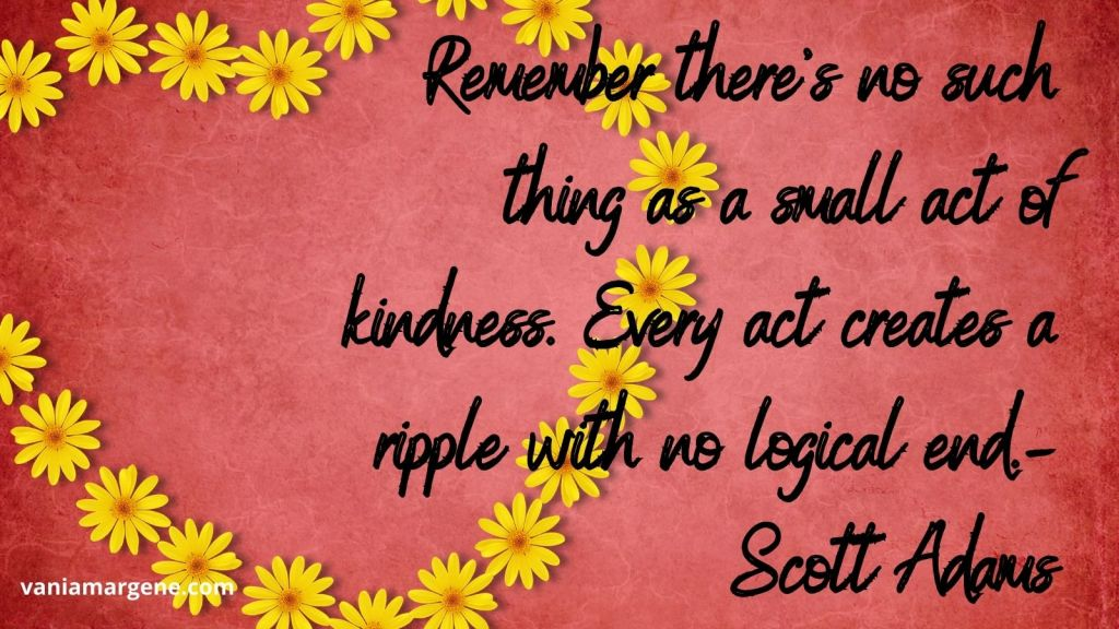 Remember there's no such thing as a small act of kindness. Every act creates a ripple with no logical end. Scott Adams