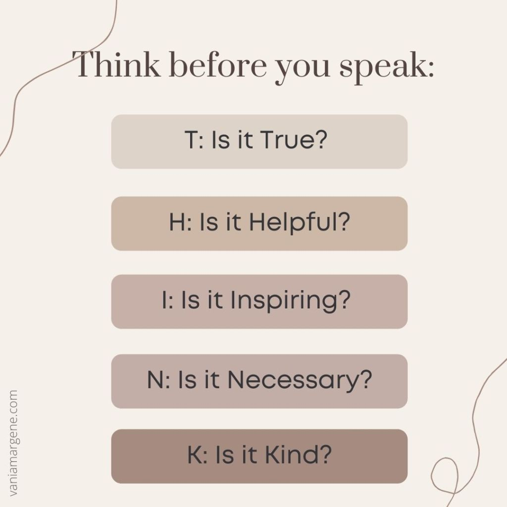 Think before you speak:  Is it True? Is it Helpful? Is it Inspiring? Is it Necessary? Is it Kind?