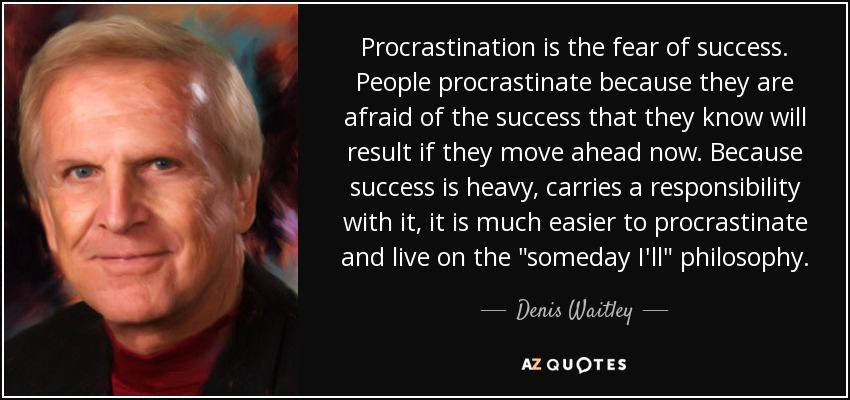"""Procrastination is the fear of success. People procrastinate because they are afraid of the success that they know will result if they move ahead now. Because success is heavy, carries a responsibility with it, it is much easier to procrastinate and live on the """"someday I'll"""" philosophy. Denis Waitley"""